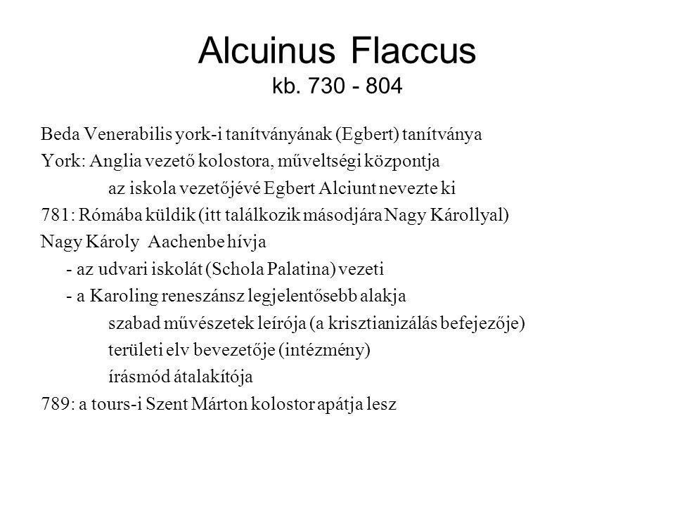 Alcuinus Flaccus kb. 730 - 804 Beda Venerabilis york-i tanítványának (Egbert) tanítványa. York: Anglia vezető kolostora, műveltségi központja.