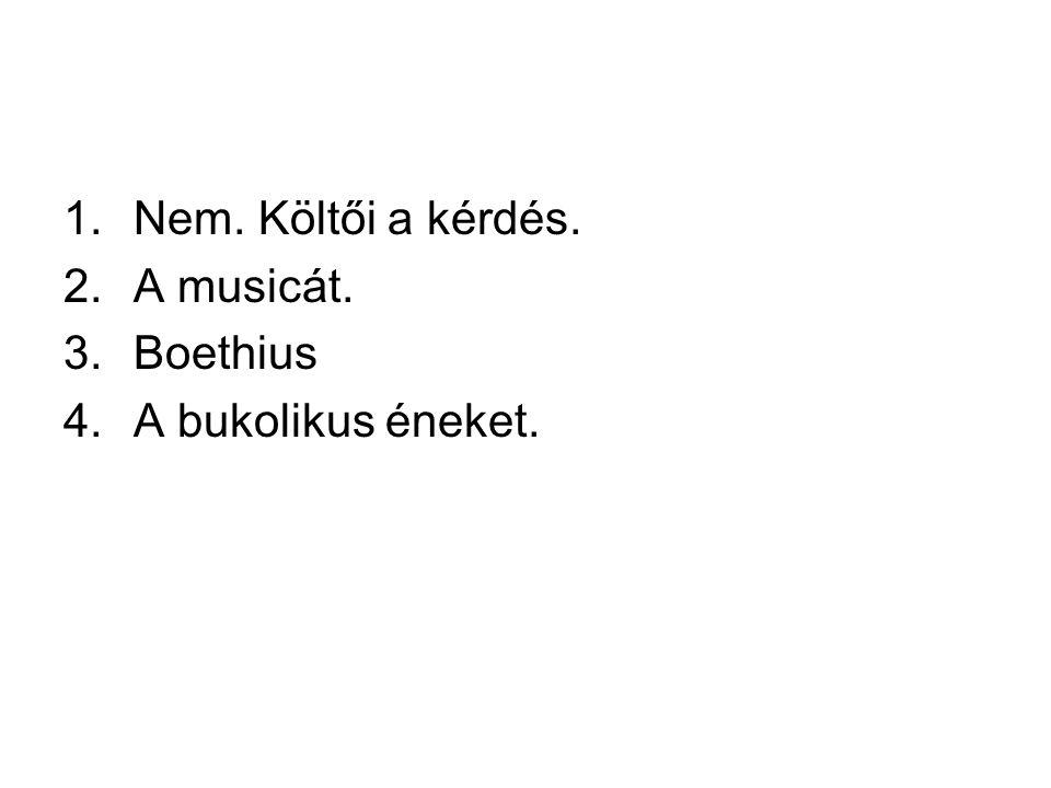 Nem. Költői a kérdés. A musicát. Boethius A bukolikus éneket.