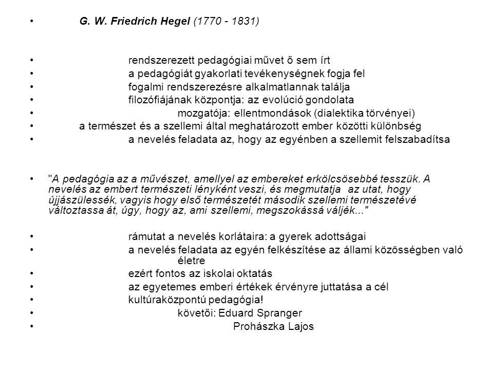 G. W. Friedrich Hegel (1770 - 1831) rendszerezett pedagógiai művet ő sem írt. a pedagógiát gyakorlati tevékenységnek fogja fel.