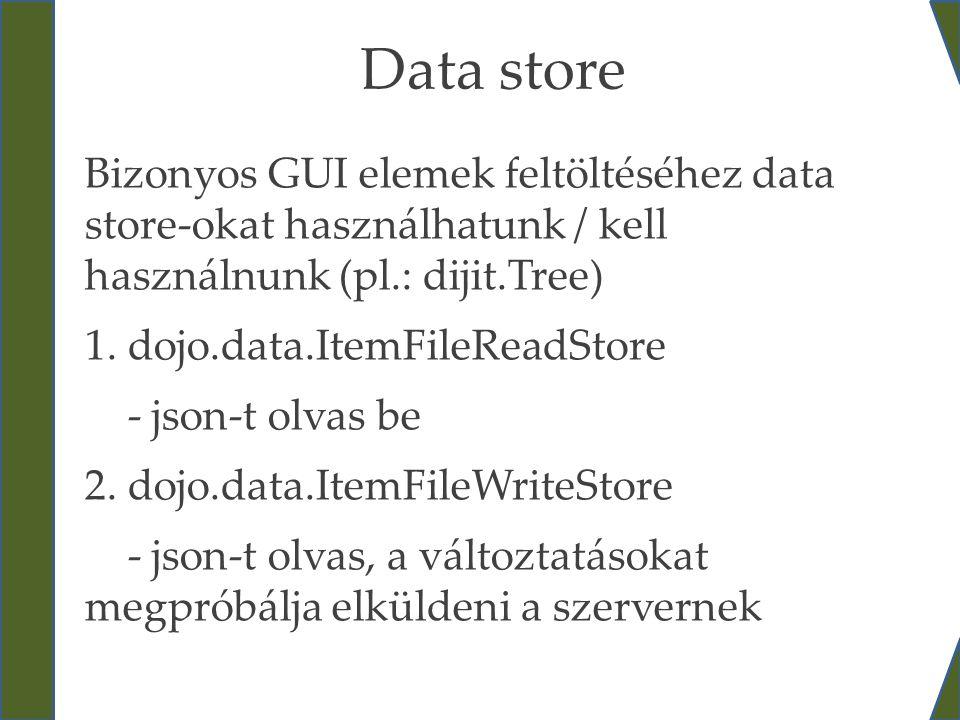 Data store Bizonyos GUI elemek feltöltéséhez data store-okat használhatunk / kell használnunk (pl.: dijit.Tree)