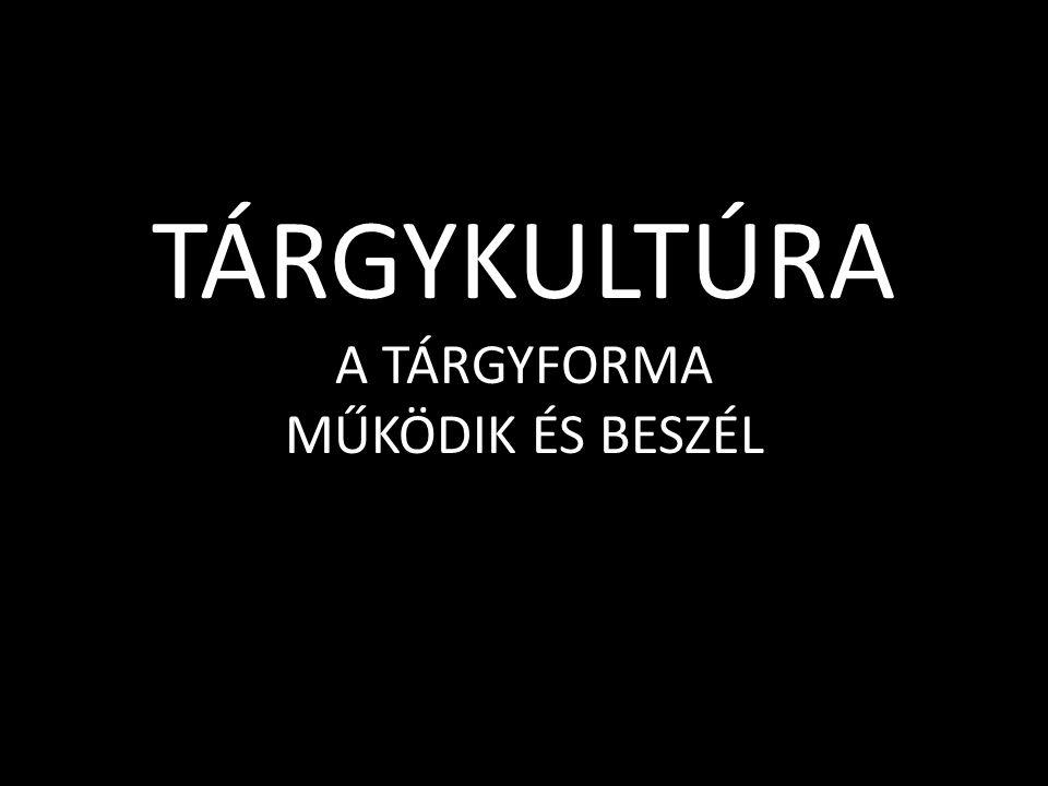 TÁRGYKULTÚRA A TÁRGYFORMA MŰKÖDIK ÉS BESZÉL