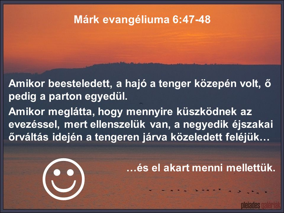 Márk evangéliuma 6:47-48 Amikor beesteledett, a hajó a tenger közepén volt, ő pedig a parton egyedül.