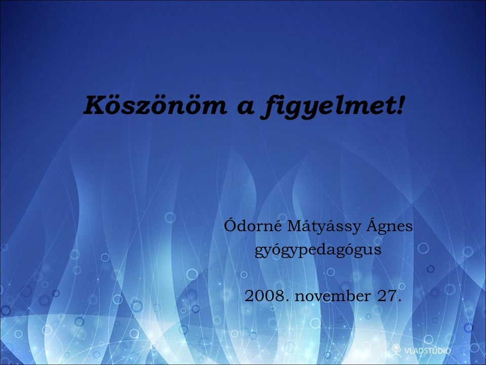 Köszönöm a figyelmet! Ódorné Mátyássy Ágnes gyógypedagógus 2008. november 27.