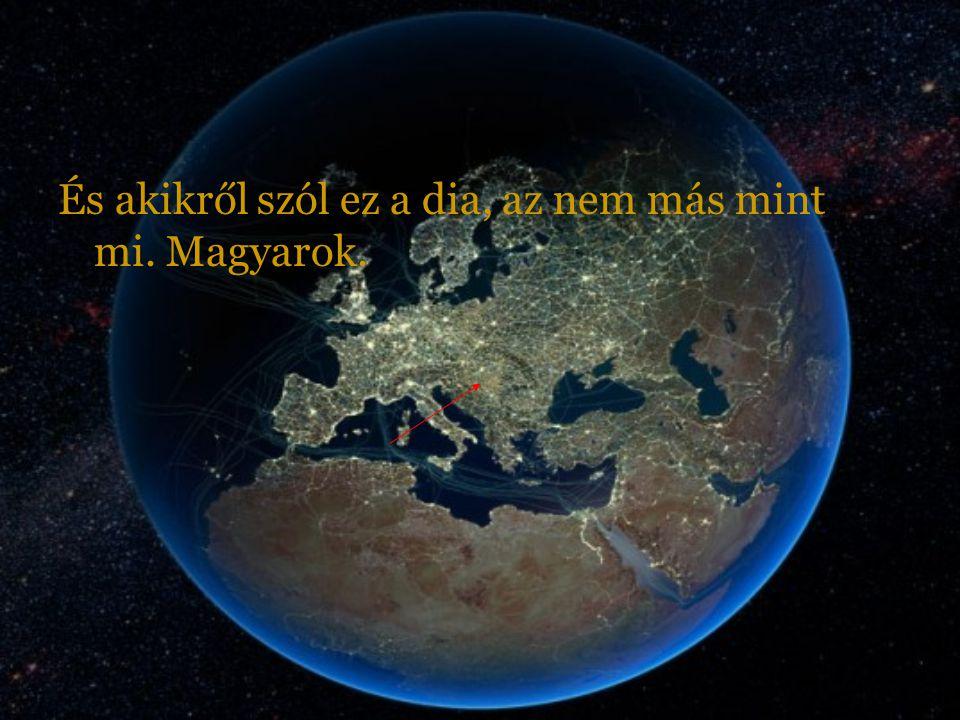 És akikről szól ez a dia, az nem más mint mi. Magyarok.