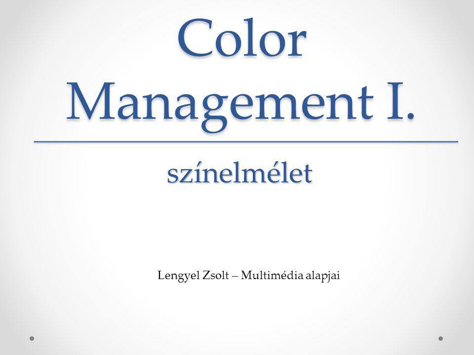 Color Management I. színelmélet Lengyel Zsolt – Multimédia alapjai