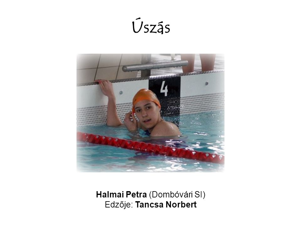 Úszás Halmai Petra (Dombóvári SI) Edzője: Tancsa Norbert