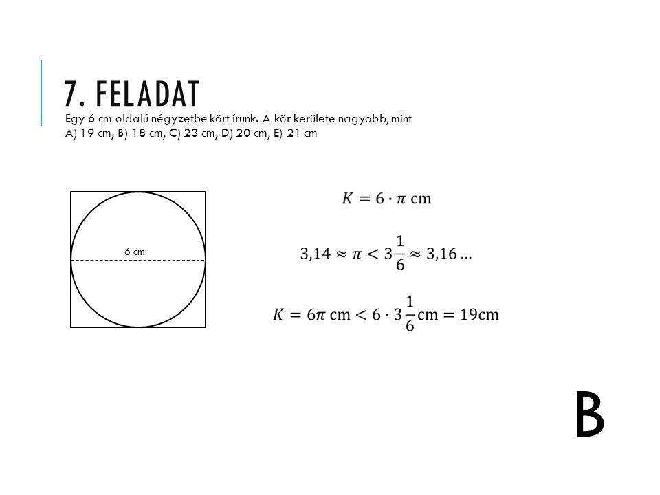 7. feladat Egy 6 cm oldalú négyzetbe kört írunk. A kör kerülete nagyobb, mint A) 19 cm, B) 18 cm, C) 23 cm, D) 20 cm, E) 21 cm.