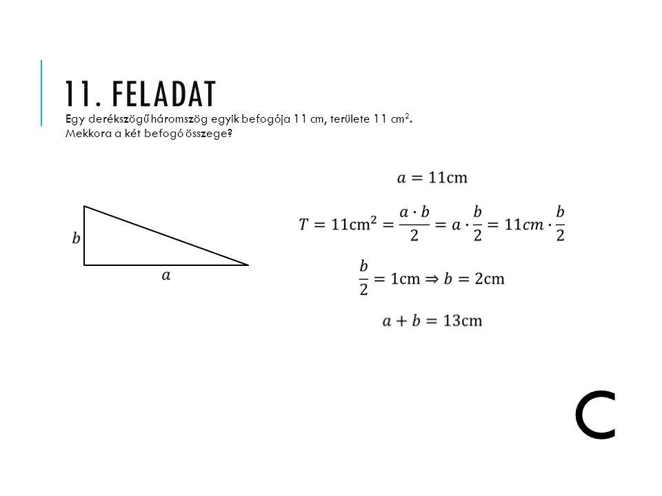 11. feladat Egy derékszögű háromszög egyik befogója 11 cm, területe 11 cm2. Mekkora a két befogó összege