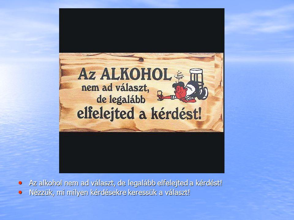 Az alkohol nem ad választ, de legalább elfelejted a kérdést!
