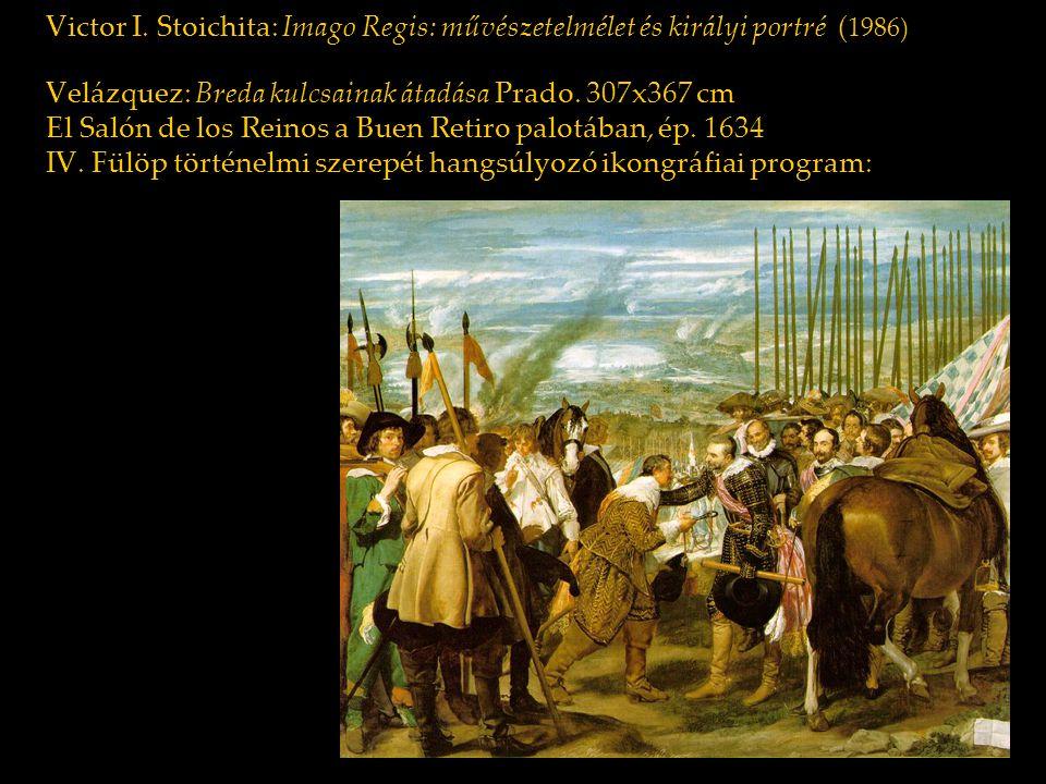 Victor I. Stoichita: Imago Regis: művészetelmélet és királyi portré (1986) Velázquez: Breda kulcsainak átadása Prado. 307x367 cm El Salón de los Reinos a Buen Retiro palotában, ép. 1634 IV. Fülöp történelmi szerepét hangsúlyozó ikongráfiai program: