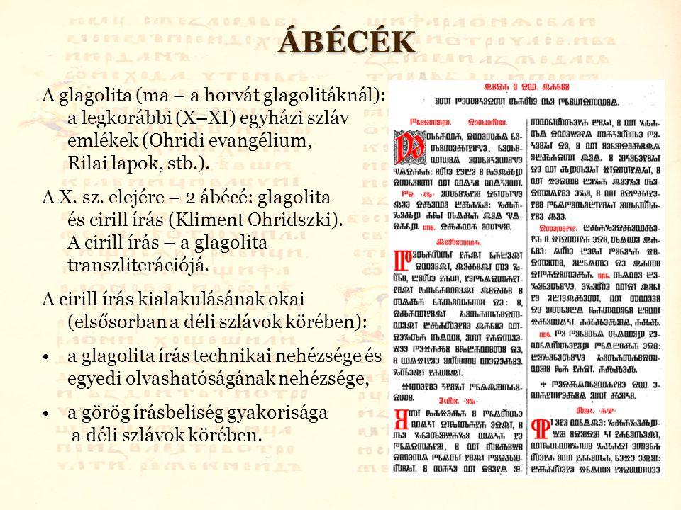 ÁBÉCÉK A glagolita (ma – a horvát glagolitáknál): a legkorábbi (X–XI) egyházi szláv emlékek (Ohridi evangélium, Rilai lapok, stb.).