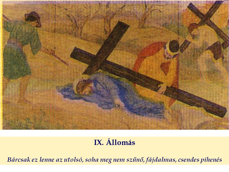 IX. Állomás Bárcsak ez lenne az utolsó, soha meg nem szűnő, fájdalmas, csendes pihenés