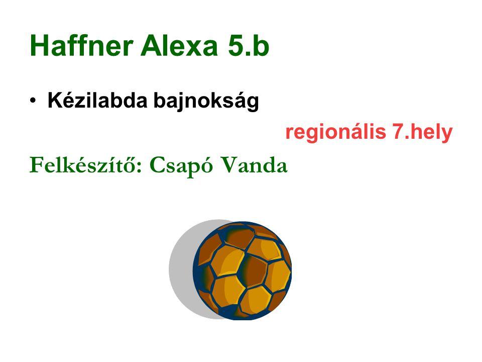 Haffner Alexa 5.b Felkészítő: Csapó Vanda Kézilabda bajnokság