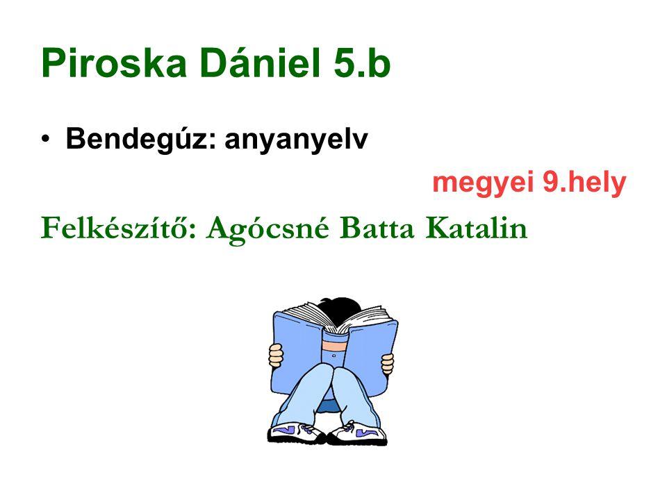 Piroska Dániel 5.b Felkészítő: Agócsné Batta Katalin