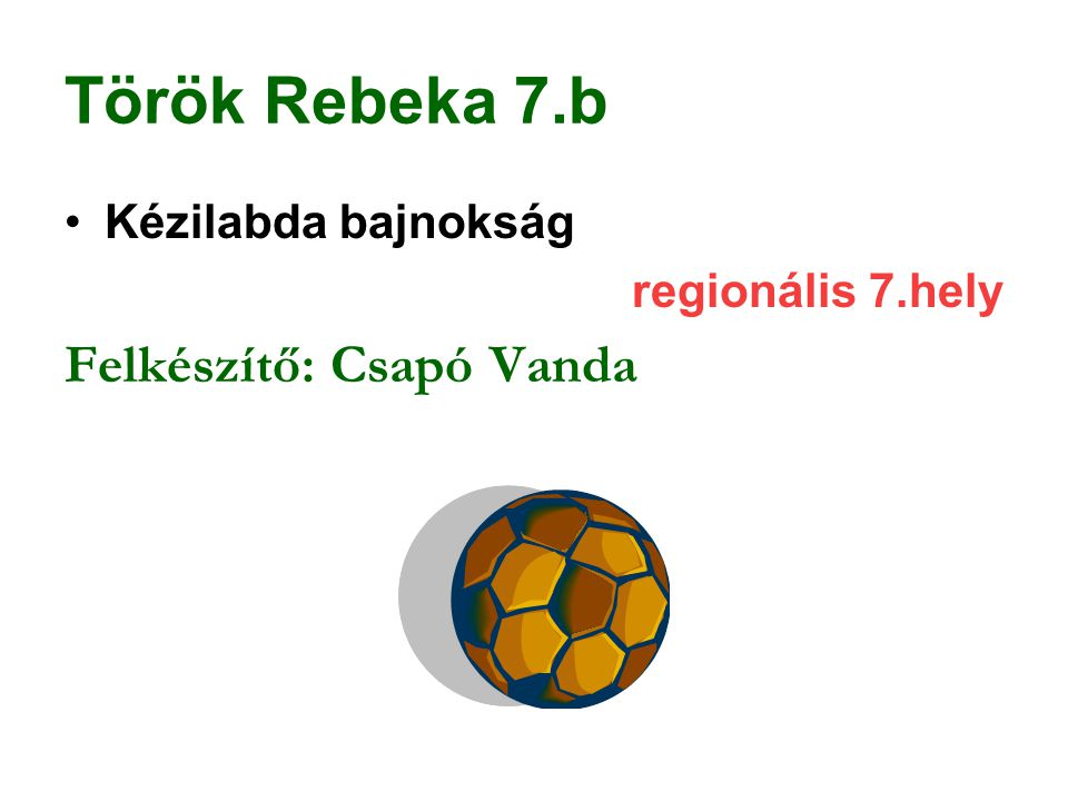 Török Rebeka 7.b Felkészítő: Csapó Vanda Kézilabda bajnokság