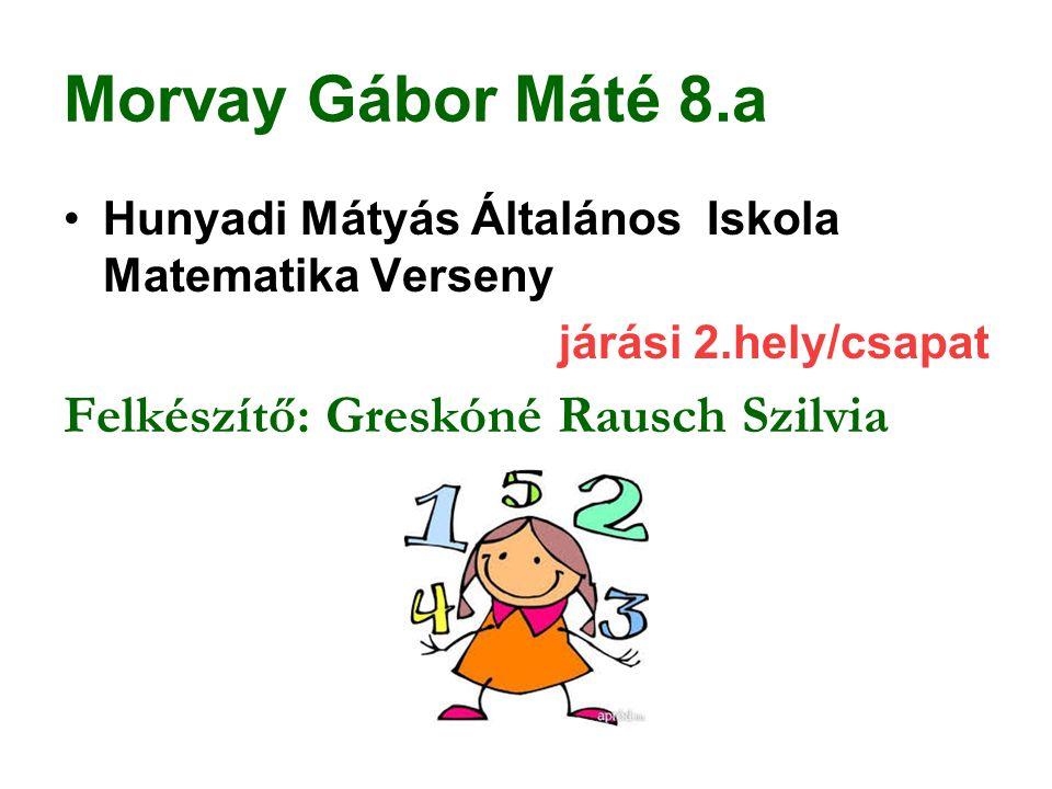 Morvay Gábor Máté 8.a Felkészítő: Greskóné Rausch Szilvia