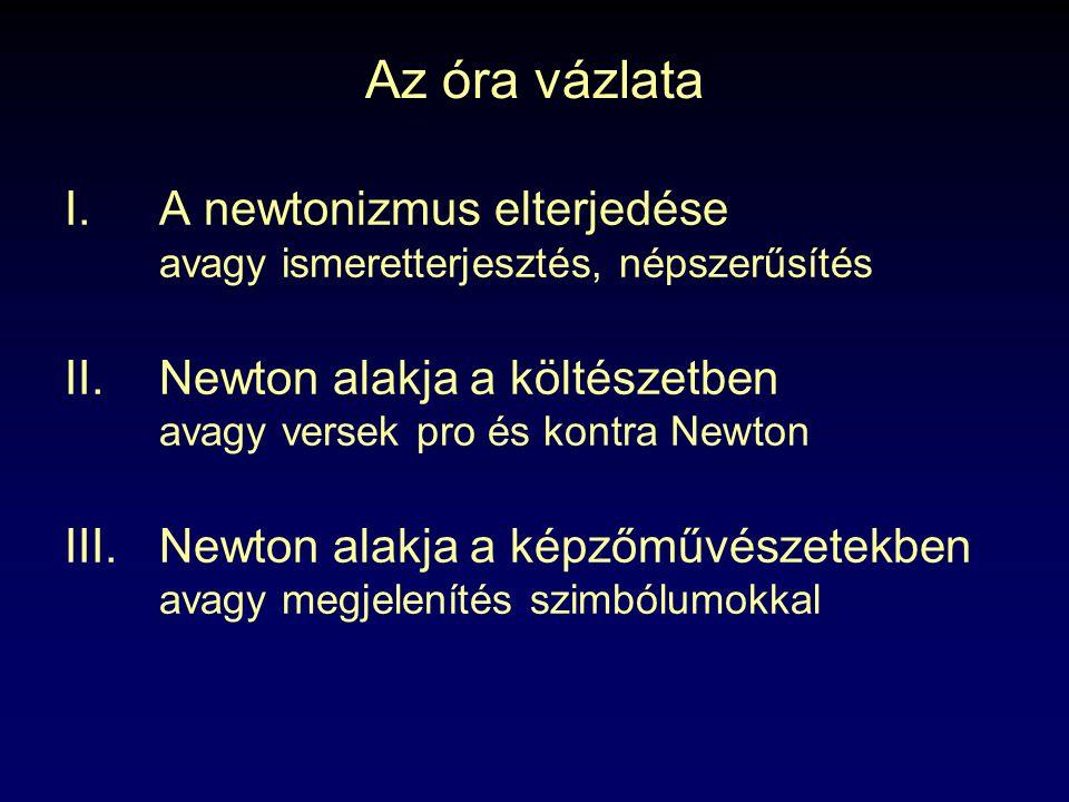 Az óra vázlata A newtonizmus elterjedése avagy ismeretterjesztés, népszerűsítés. Newton alakja a költészetben avagy versek pro és kontra Newton.