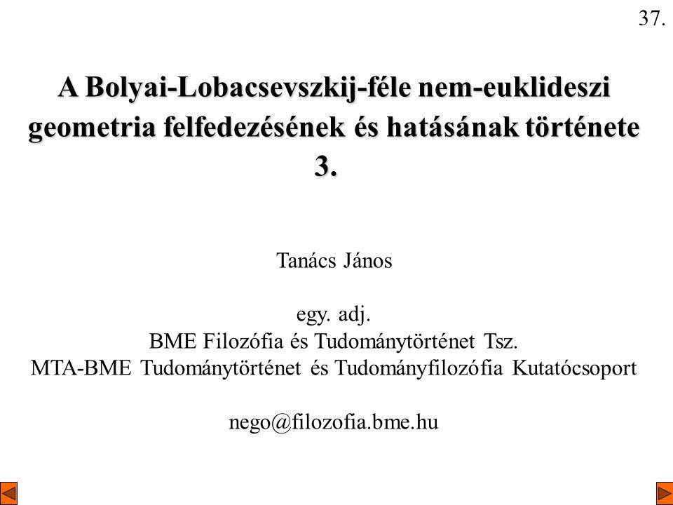 37. A Bolyai-Lobacsevszkij-féle nem-euklideszi geometria felfedezésének és hatásának története 3.