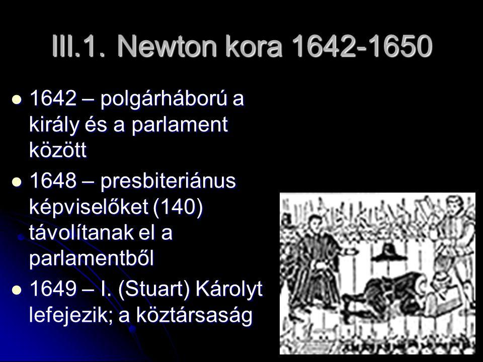 III.1. Newton kora 1642-1650 1642 – polgárháború a király és a parlament között.