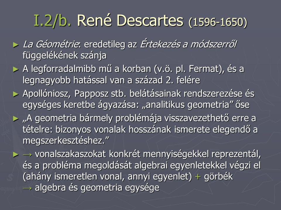 I.2/b. René Descartes (1596-1650) La Géométrie: eredetileg az Értekezés a módszerről függelékének szánja.