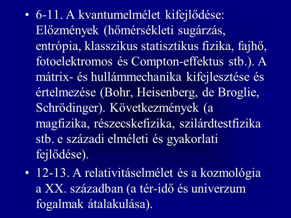 6-11. A kvantumelmélet kifejlődése: Előzmények (hőmérsékleti sugárzás, entrópia, klasszikus statisztikus fizika, fajhő, fotoelektromos és Compton-effektus stb.). A mátrix- és hullámmechanika kifejlesztése és értelmezése (Bohr, Heisenberg, de Broglie, Schrödinger). Következmények (a magfizika, részecskefizika, szilárdtestfizika stb. e századi elméleti és gyakorlati fejlődése).
