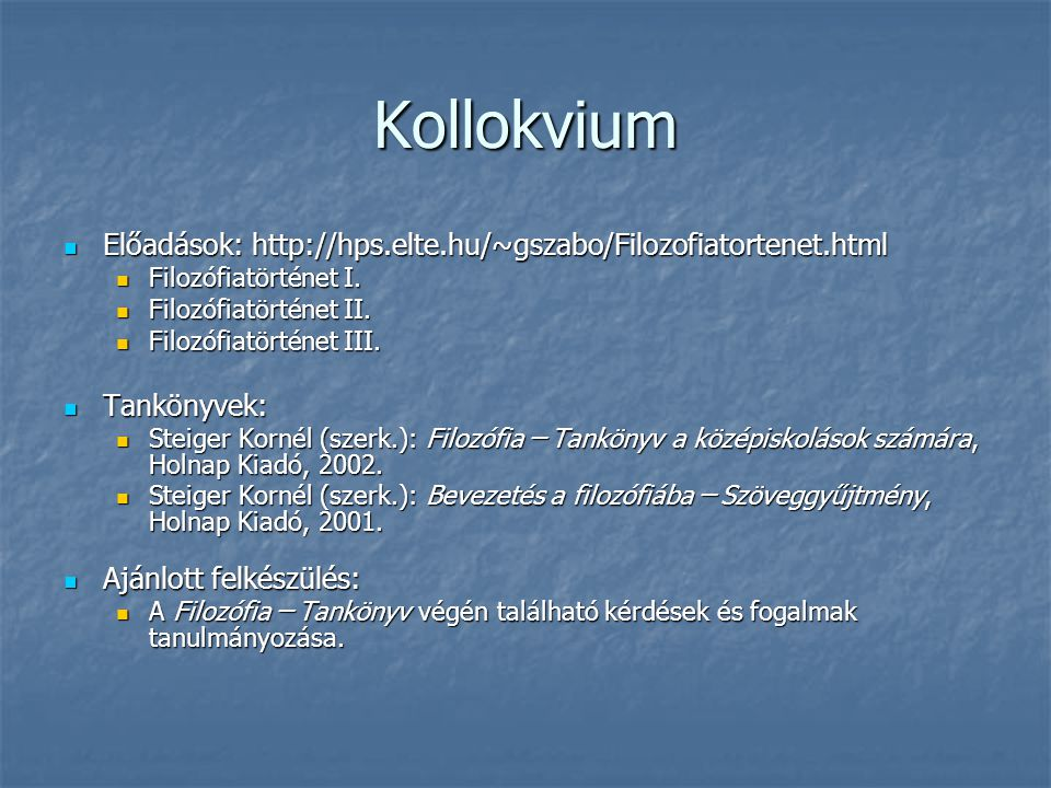 Kollokvium Előadások: http://hps.elte.hu/~gszabo/Filozofiatortenet.html. Filozófiatörténet I. Filozófiatörténet II.