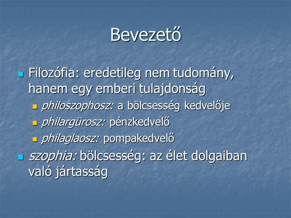 Bevezető Filozófia: eredetileg nem tudomány, hanem egy emberi tulajdonság. philoszophosz: a bölcsesség kedvelője.