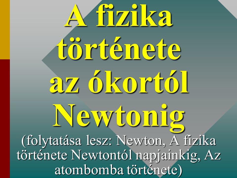 A fizika története az ókortól Newtonig (folytatása lesz: Newton, A fizika története Newtontól napjainkig, Az atombomba története)