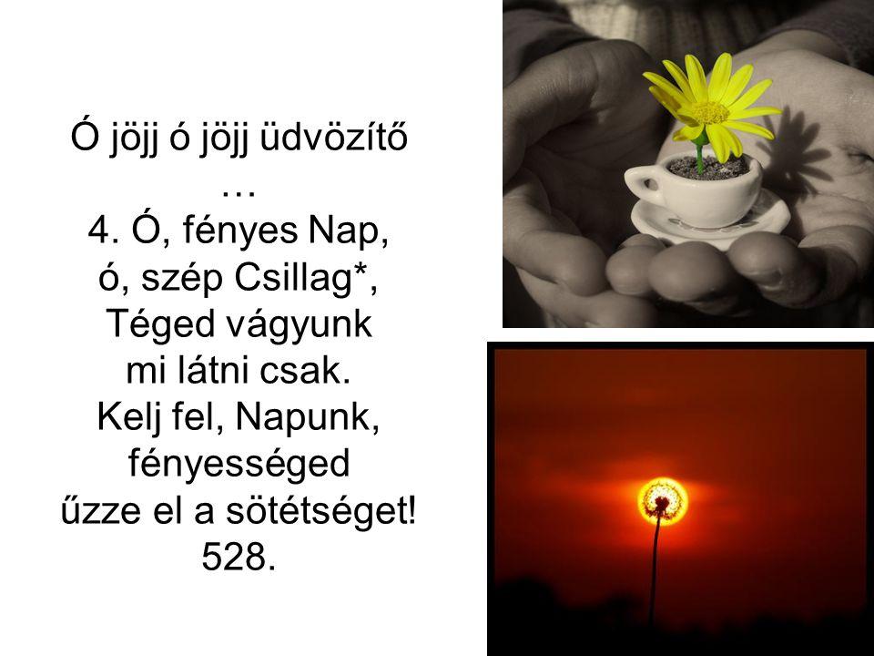 Ó jöjj ó jöjj üdvözítő … 4. Ó, fényes Nap, ó, szép Csillag*, Téged vágyunk. mi látni csak. Kelj fel, Napunk,
