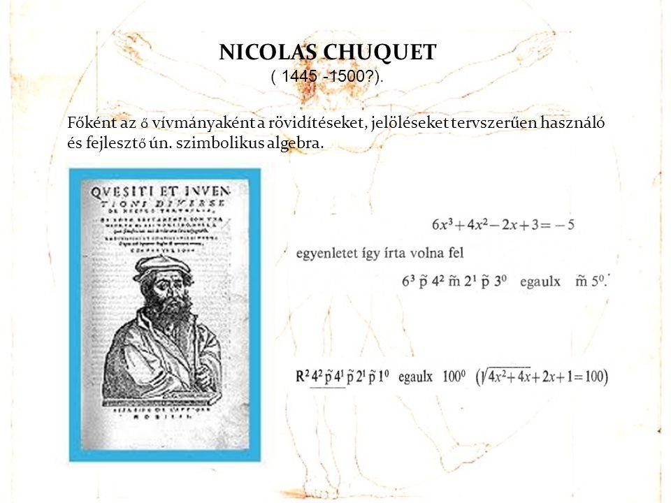 NICOLAS CHUQUET ( 1445 -1500 ). Főként az ő vívmányaként a rövidítéseket, jelöléseket tervszerűen használó.