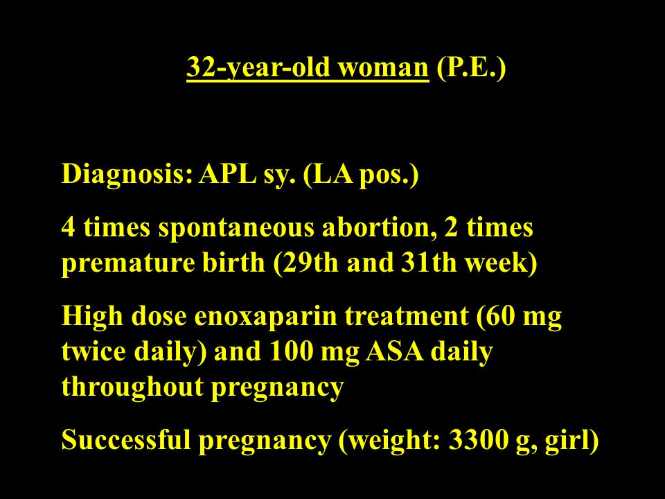 32-year-old woman (P.E.) Diagnosis: APL sy. (LA pos.) 4 times spontaneous abortion, 2 times premature birth (29th and 31th week)