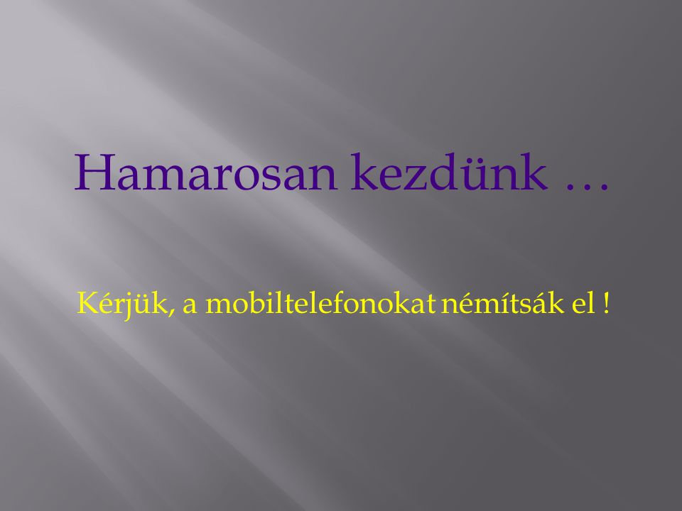 Kérjük, a mobiltelefonokat némítsák el !