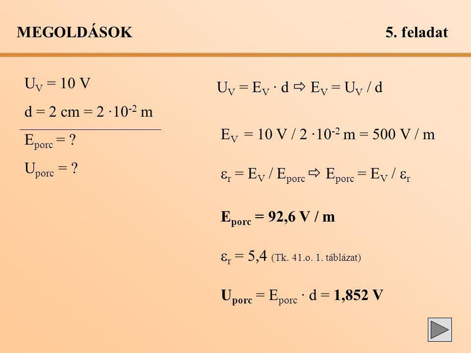 MEGOLDÁSOK 5. feladat. UV = 10 V. d = 2 cm = 2 ·10-2 m. Eporc = Uporc = UV = EV · d  EV = UV / d.