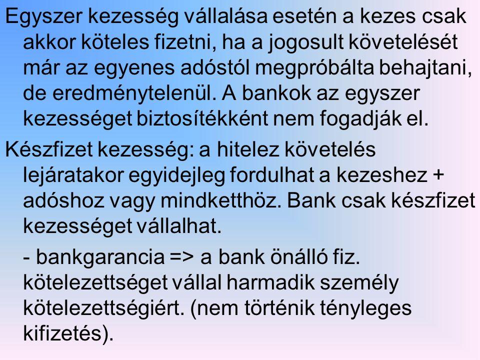 Egyszer kezesség vállalása esetén a kezes csak akkor köteles fizetni, ha a jogosult követelését már az egyenes adóstól megpróbálta behajtani, de eredménytelenül. A bankok az egyszer kezességet biztosítékként nem fogadják el.