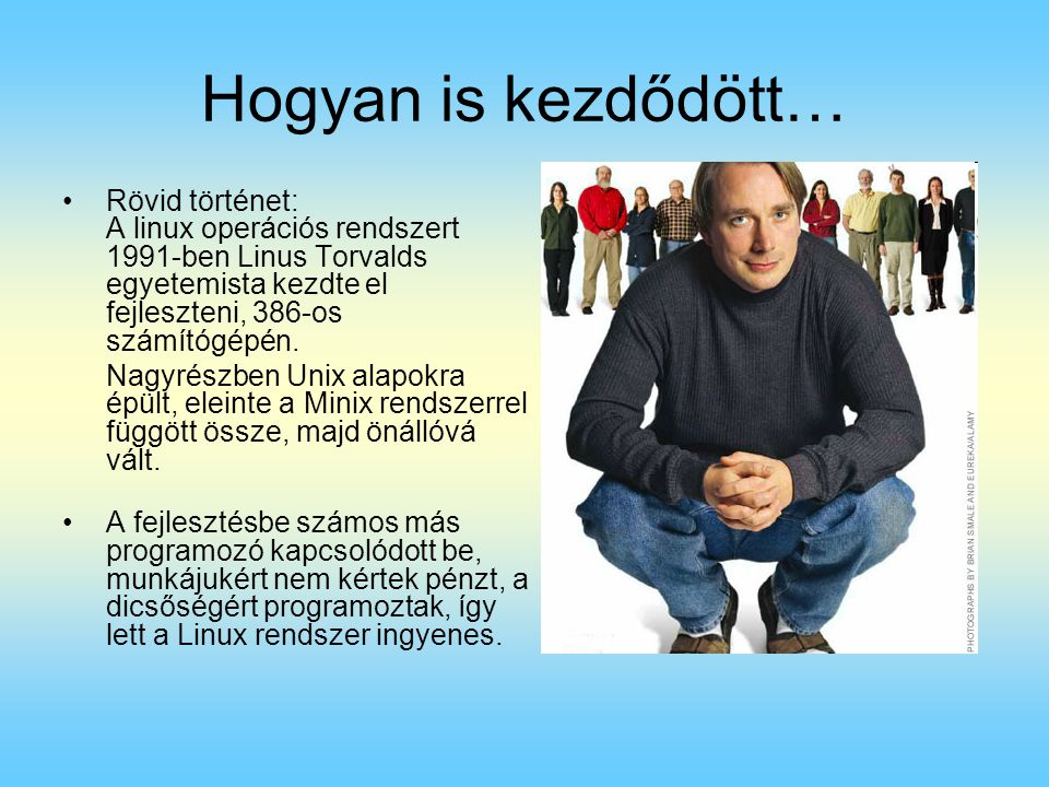Hogyan is kezdődött… Rövid történet: A linux operációs rendszert 1991-ben Linus Torvalds egyetemista kezdte el fejleszteni, 386-os számítógépén.