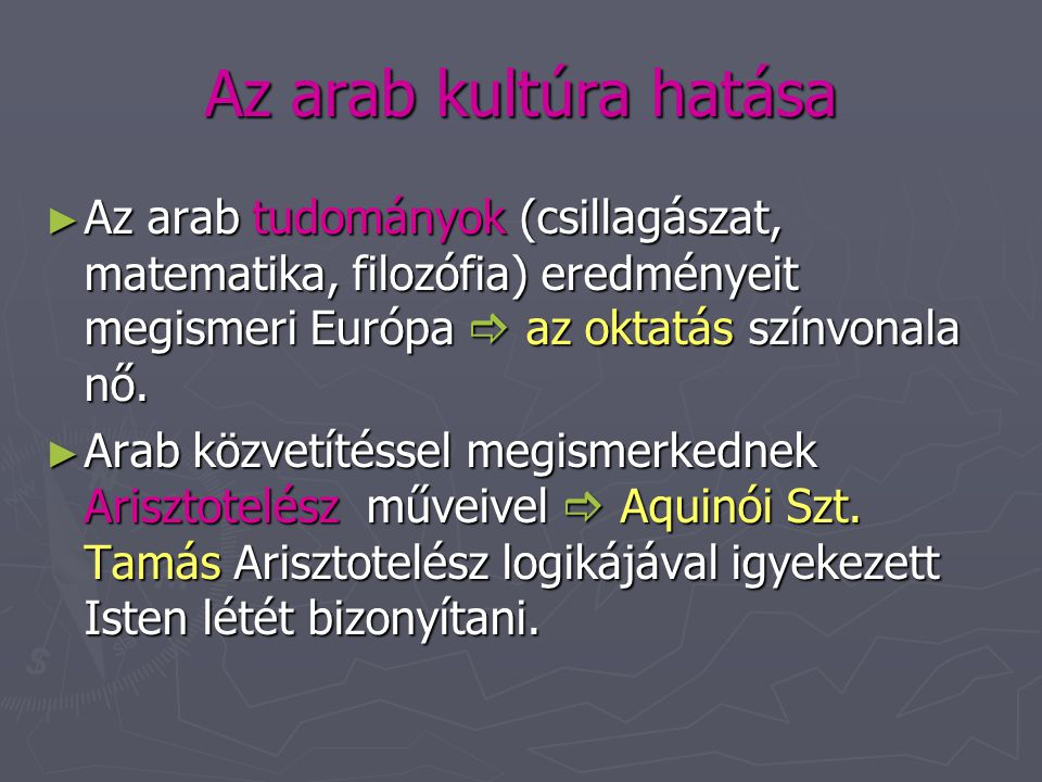 Az arab kultúra hatása Az arab tudományok (csillagászat, matematika, filozófia) eredményeit megismeri Európa  az oktatás színvonala nő.