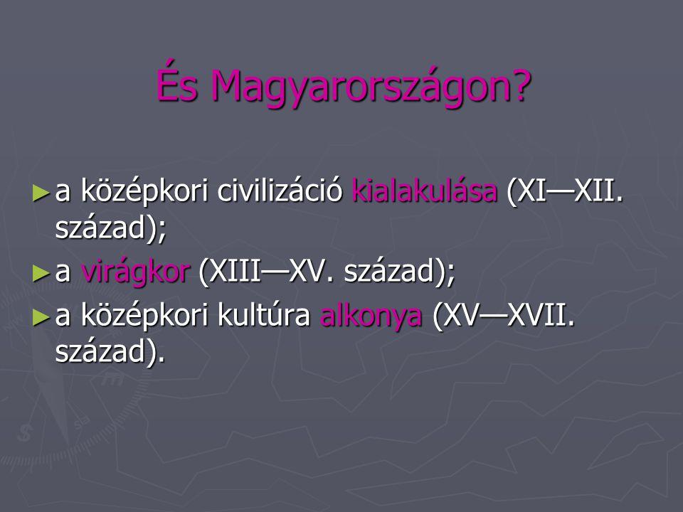És Magyarországon a középkori civilizáció kialakulása (XI—XII. század); a virágkor (XIII—XV. század);