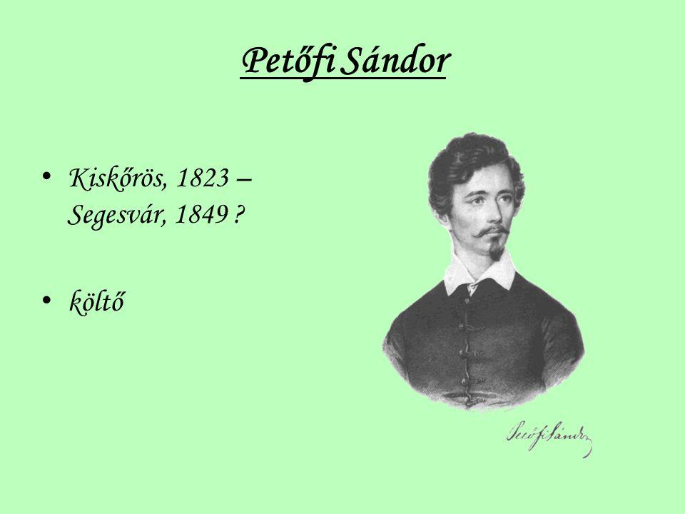 Petőfi Sándor Kiskőrös, 1823 – Segesvár, 1849 költő