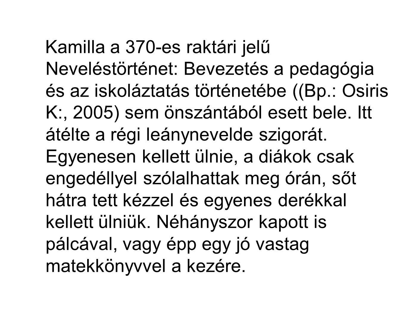Kamilla a 370-es raktári jelű Neveléstörténet: Bevezetés a pedagógia és az iskoláztatás történetébe ((Bp.: Osiris K:, 2005) sem önszántából esett bele.