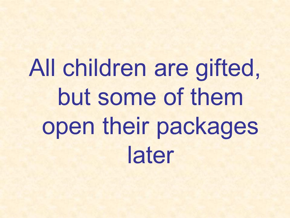 All children are gifted, but some of them open their packages later