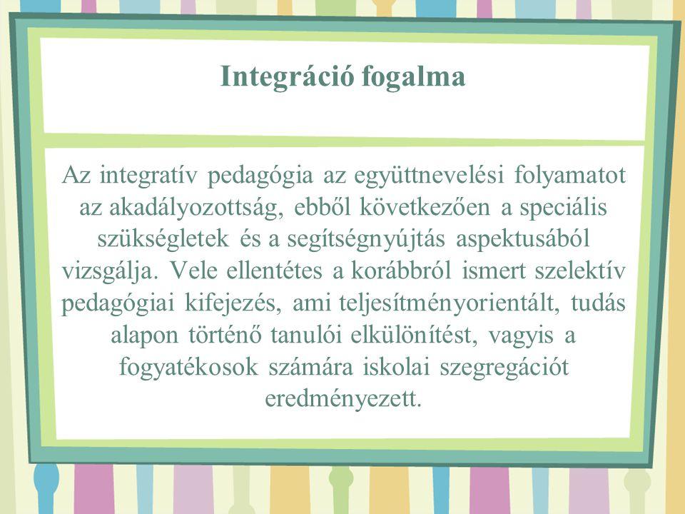 Integráció fogalma Az integratív pedagógia az együttnevelési folyamatot az akadályozottság, ebből következően a speciális szükségletek és a segítségnyújtás aspektusából vizsgálja.