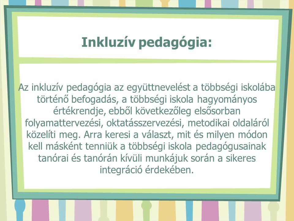 Inkluzív pedagógia: Az inkluzív pedagógia az együttnevelést a többségi iskolába történő befogadás, a többségi iskola hagyományos értékrendje, ebből következőleg elsősorban folyamattervezési, oktatásszervezési, metodikai oldaláról közelíti meg.