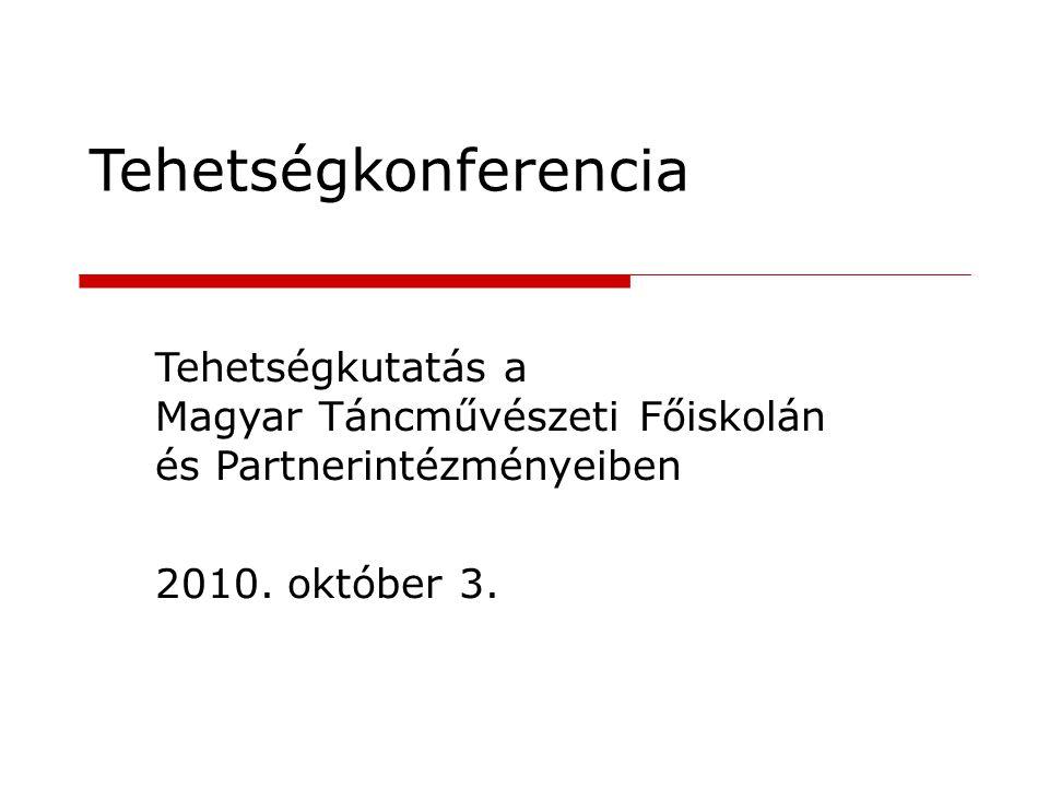 Tehetségkonferencia Tehetségkutatás a Magyar Táncművészeti Főiskolán és Partnerintézményeiben. 2010. október 3.