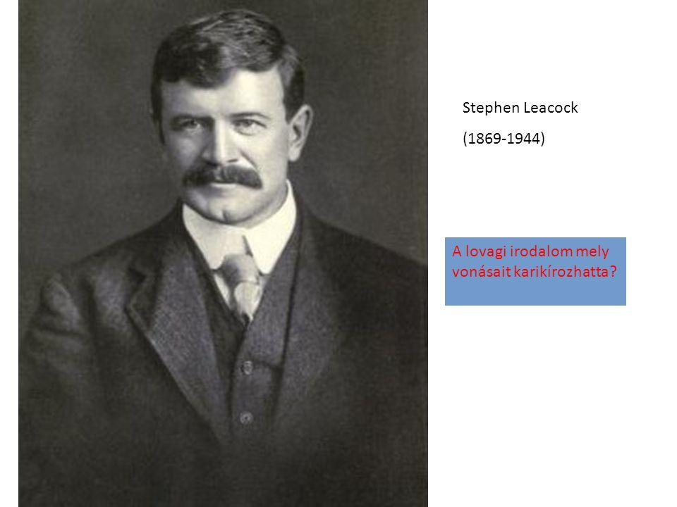 Stephen Leacock (1869-1944) A lovagi irodalom mely vonásait karikírozhatta