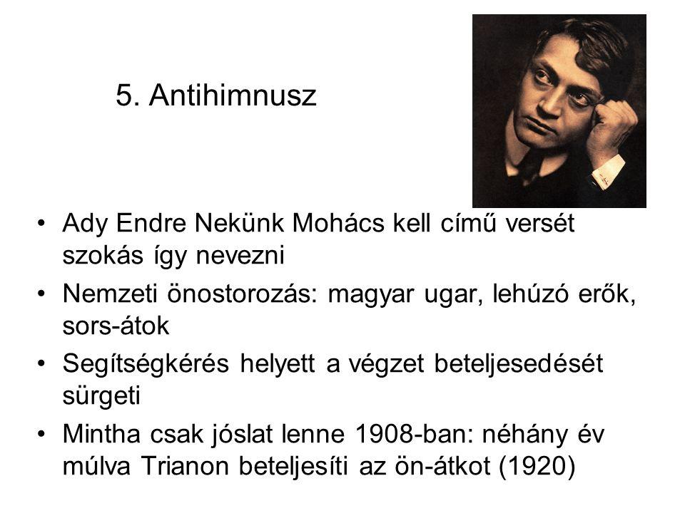 5. Antihimnusz Ady Endre Nekünk Mohács kell című versét szokás így nevezni. Nemzeti önostorozás: magyar ugar, lehúzó erők, sors-átok.