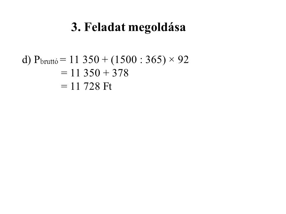 3. Feladat megoldása d) Pbruttó = 11 350 + (1500 : 365) × 92