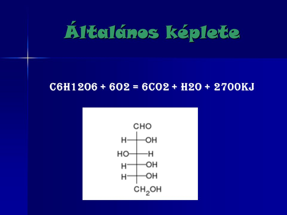 Általános képlete C6H12O6 + 6O2 = 6CO2 + H2O + 2700KJ