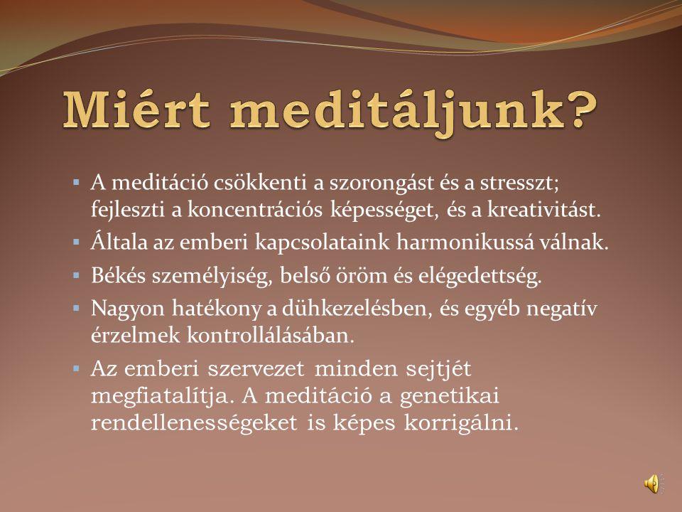 Miért meditáljunk A meditáció csökkenti a szorongást és a stresszt; fejleszti a koncentrációs képességet, és a kreativitást.