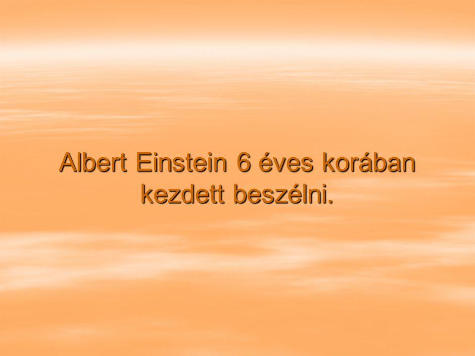 Albert Einstein 6 éves korában kezdett beszélni.