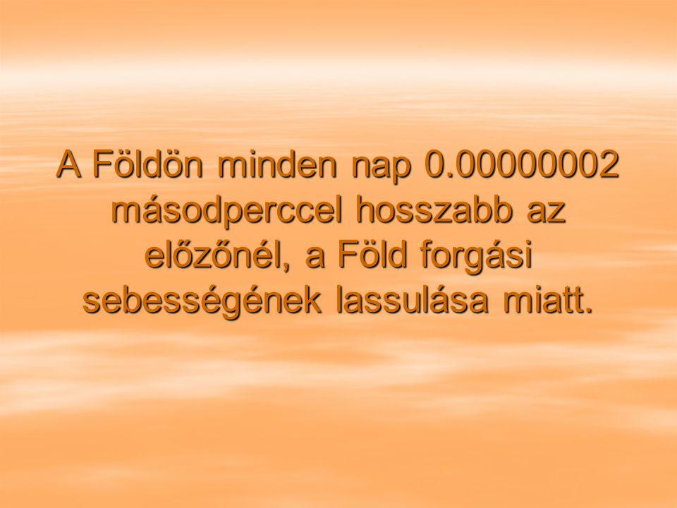 A Földön minden nap 0.00000002 másodperccel hosszabb az előzőnél, a Föld forgási sebességének lassulása miatt.
